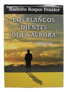 Los Blancos Dientes De La Aurora Y Otros Cuentos - Rodolfo R