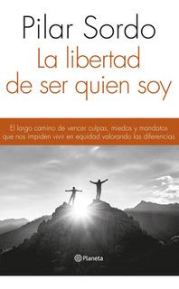La Libertad De Ser Quien Soy De Pilar Sordo - Planeta