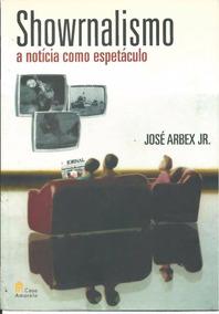 Livro Showrnalismo A Noticia Como Espetáculo José Arbex Jr.