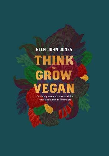 Think And Grow Vegan : Glen John Jones