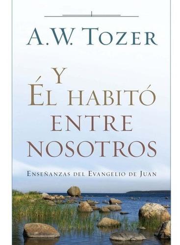Imagen 1 de 2 de Y Él Habitó Entre Nosotros, A. W. Tozer