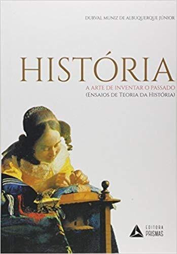 História, A Arte De Inventar - Durval Muniz De Albuquerque
