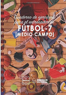 Cuaderno De Ejercicios Para El Entrenador De Futbol7 Medio C