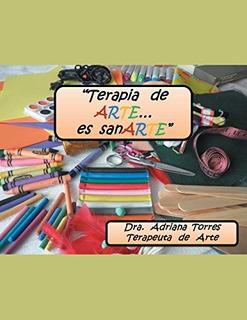 Libro : Terapia De Arte Es... Sanarte - Torres, Dra Adriana