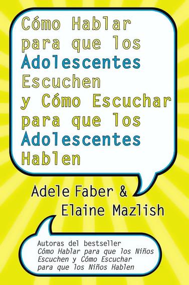 Cómo Hablar Para Que Los Adolescentes Escuchen - Adele Faber