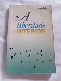 A Liberdade Interior - Jacques Philipe