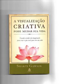 A Visualização Criativa Pode Mudar Sua Vida - Shakti Gawain
