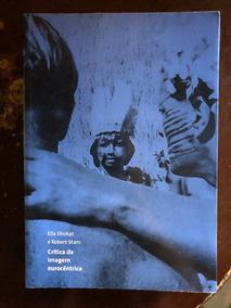 Livro Crítica Da Imagem Eurocêntrica Ella Shohat Robert Stam