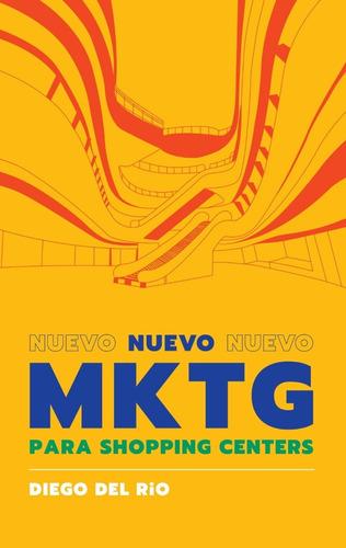 Imagen 1 de 3 de Libro Nuevo Marketing Para Shopping Centers - Diego Del Rio