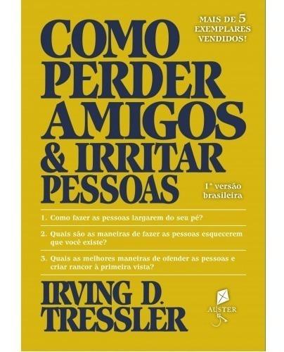 Como Perder Amigos E Irritar Pessoas ( Irving D. Tressler )