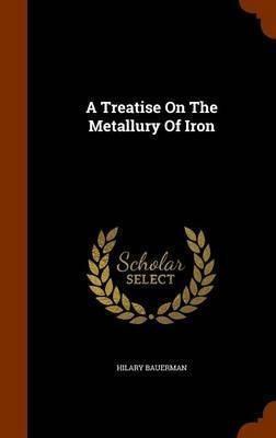 A Treatise On The Metallury Of Iron .. - H Bauerman (hard...