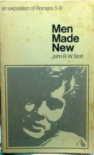 Men Made New: An Exposition Of Romans 5-8 John R. W Stott