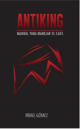 Antiking: Manual Para Manejar El Caos Libro De Irrael Gomez