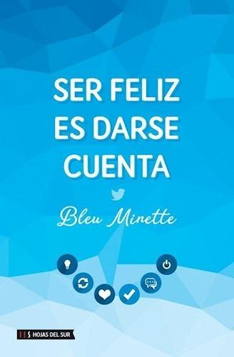 Libro Ser Feliz Es Darse Cuenta - Bleu Minette