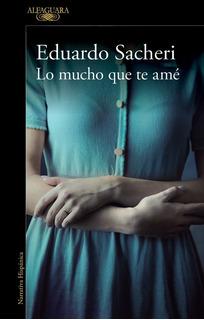 Lo Mucho Que Te Ame - Eduardo Sacheri - Alfaguara Rh