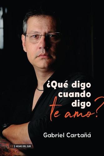Libro ¿ Qué Digo Cuando Digo Te Amo ? - Gabriel Cartañá