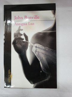 Antigua Luz Autor John Banville Editorial Alfaguara Año 2012