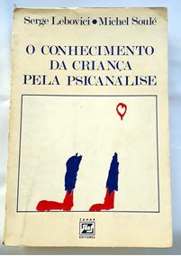 O Conhecimento Da Criança Pela Psicanálise Lebovici S Soulé