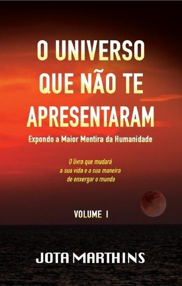 O Universo Que Não Te Apresentaram - V1 - J. Marthins