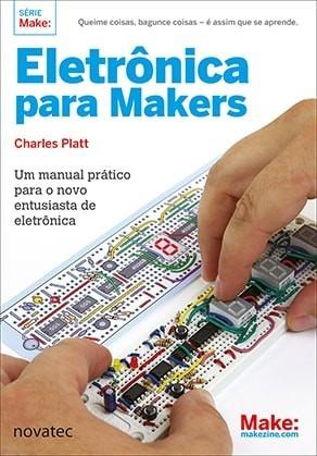 Eletrônica Para Makers - Um Manual Prático Para O Novo Entu