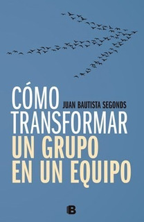 Libro Como Transformar Un Grupo En Un Equipo De Bautista Seg