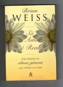 Só O Amor É Real - Uma História De Almas Gêmeas- Brian Weiss