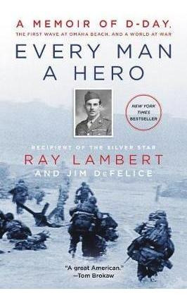 Every Man A Hero : A Memoir Of D-day, The First Wave At O...