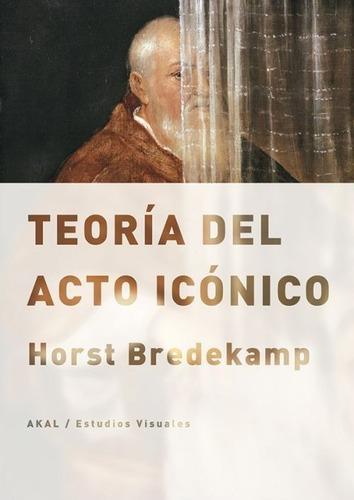 Imagen 1 de 3 de Teoría Del Acto Icónico, Horst Bredekamp, Akal
