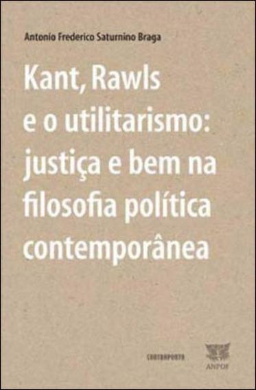 Kant, Rawls E O Utilitarismo - Justiça E Bem Na Filosofia P