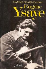 Eugene Ysaye. Le Dernier Romantique Ou Le Sacre Du Violon