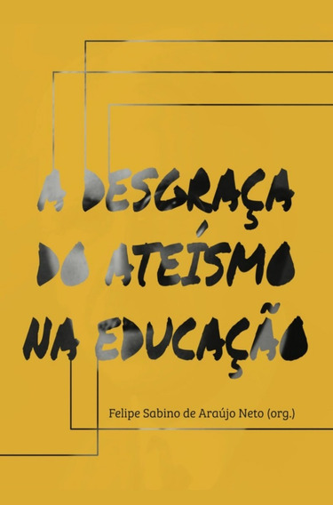 A Desgraça Do Ateísmo Na Educação - Felipe Sabino De Araújo