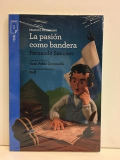 Manuel Belgrano. La Pasión Como Bandera - Fernando Sanchez