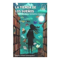 La Tienda De Los Sueños. Un Siglo De Cuento Fantastico Mexic
