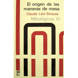 Las Maneras De Mesa (mitológicas 3), Lévi Strauss, Siglo Xxi