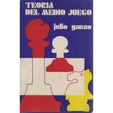 Ajedrez, Teoria Del Medio Juego Julio Ganzo.