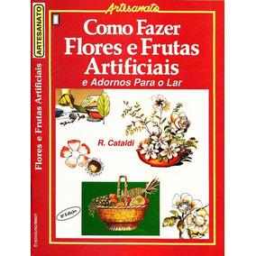 Como Fazer Flores E Frutas Artificiais E Adornos Para O Lar
