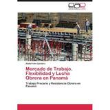 Mercado De Trabajo. Flexibilidad Y Lucha Obrera En Panam Ab