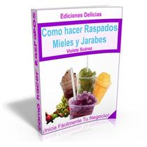 Libro: Cómo Hacer Raspados, Mieles Y Jarabes - Ed. Delicias