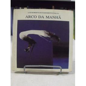 Livro - Arco Da Manhã - Luiz Roberto Do Nascimento E Silva