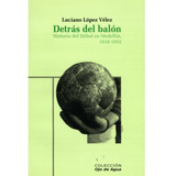 Detrás Del Balón. Historia Del Fútbol En Medellín, 1910-1952