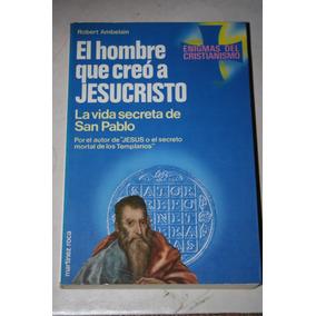 El Hombre Que Creo A Jesucristo La Vida Secreta De San Pablo