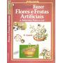 Livro: Fazer Flores E Frutas Artificiais E Adornos P/ O Lar