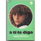 Libro A Ti Te Digo - Miguel Ortega R. (año 1984)