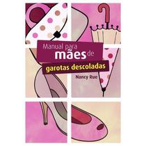 Manual Para Mães De Garotas Descoladas - Autor: Nancy Rue