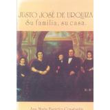 Justo Jose De Urquiz. Su Familia, Su Casa- Cpnstantin Ana