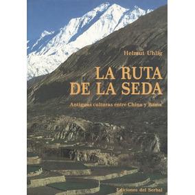 La Ruta De La Seda. Antiguas Culturas Entre China Y Roma.