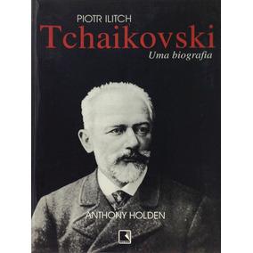 Piotr Ilitchtchaikovski - Uma Biografia- Anrhony Holden