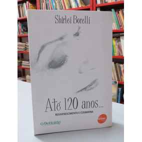 d388a2b2403 Livro Até 120 Anos Shirlei Borelli Rejuvenescimento E Cosmia