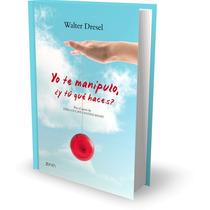 Yo Te Manipulo, ¿y Tú Qué Haces? Por Walter Dresel [pdf]