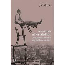 A Busca Pela Imortalidade John Gray Editora Record